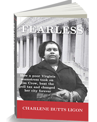 ""\""""FEARLESS:  How a poor Virginia seamstress took on Jim Crow, beat the poll tax and changed her city forever"""" - Author - Charlene Butts Ligon  Paperback""200|250|?|en|2|b2db1ff22cdd5a1af5cbbcb8bf00b86e|False|UNLIKELY|0.4009350538253784